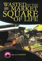 Wasted at the Market Square of Life ebook by Dr. D. K. Olukoya