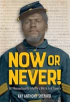 Now or Never! - Fifty-Fourth Massachusetts Infantry's War to End Slavery ebook by Ray Anthony Shepard