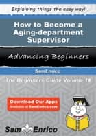 How to Become a Aging-department Supervisor ebook by Jamey Andres