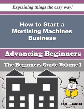 How to Start a Mortising Machines Business (Beginners Guide) - How to Start a Mortising Machines Business (Beginners Guide) ebook by Almeda Turnbull