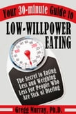 Your 30-Minute Guide to Low-Willpower Eating: The Secret to Eating Less and Weighing Less for People Who are Sick of Dieting