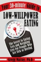 Your 30-Minute Guide to Low-Willpower Eating: The Secret to Eating Less and Weighing Less for People Who are Sick of Dieting ebook by Gregg Murray