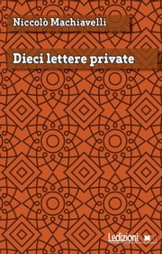 Dieci lettere private ebook by Niccolò Machiavelli