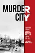 Murder City - The Untold Story of Canada's Serial Killer Capital, 1959-1984 ebook by Michael Arntfield, PhD