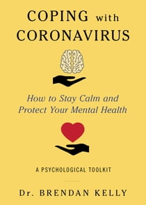 Coping with Coronavirus - How to Stay Calm and Protect Your Mental Health: A Psychological Toolkit ebook by Brendan Kelly