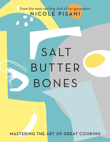 Salt, Butter, Bones - Mastering the art of great cooking ebook by Nicole Pisani