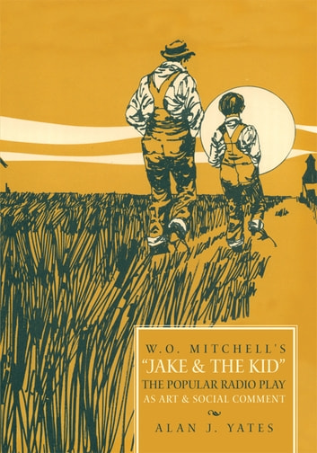 """W.O. Mitchell's Jake & The Kid: The Popular Radio Play as Art & Social Comment."" ebook by Alan J. Yates"