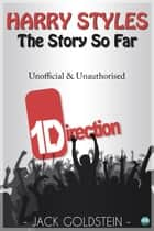 Harry Styles - The Story So Far ebook by Jack Goldstein