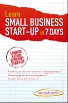 Learn Small Business Startup in 7 Days ebook by Heather Smith
