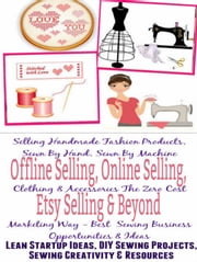 Offline Selling, Online Selling, Etsy Selling & Beyond: Selling Handmade Fashion Products, Sewn By Hand, Sewn By Machine Clothing & Accessories The Zero Cost Marketing Way - Best Sewing Business ebook by Mary Hunziger