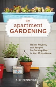 Apartment Gardening - Plants, Projects, and Recipes for Growing Food in Your Urban Home ekitaplar by Amy Pennington