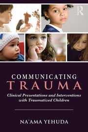 Communicating Trauma - Clinical Presentations and Interventions with Traumatized Children ebook by Na'ama Yehuda