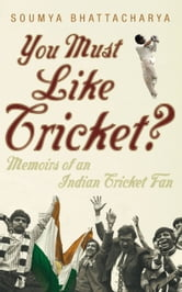 You Must Like Cricket? - Memoirs of an Indian Cricket Fan ebook by Soumya Bhattacharya