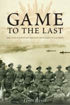 Game to the Last - 11th Australian Infantry Battalion at Gallipoli ebook by James Hurst