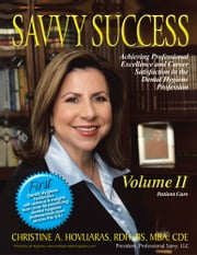 SAVVY SUCCESS - Achieving Professional Excellence and Career Satisfaction in the Dental Hygiene Profession Volume II: Patient Care ebook by Christine A. Hovliaras