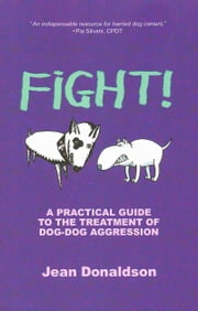 FIGHT! - A PRACTICAL GUIDE TO THE TREATMENT OF DOG-DOG AGGRESSION ebook by Jean Donaldson