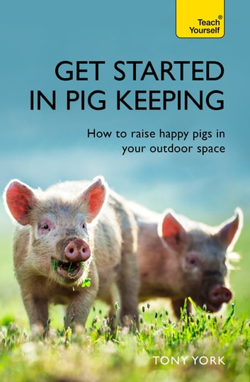 Get Started In Pig Keeping - How to raise happy pigs in your outdoor space ebook by Tony York