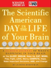 The Scientific American Day in the Life of Your Brain - A 24 hour Journal of What's Happening in Your Brain as you Sleep, Dream, Wake Up, Eat, Work, Play, Fight, Love, Worry, Compete, Hope, Make Important Decisions, Age and Change ebook by Judith Horstman,Scientific American