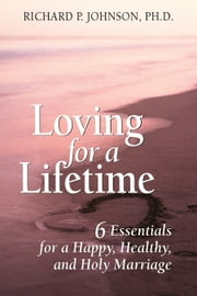 Loving for a Lifetime - 6 Essentials for a Happy, Healthy, and Holy Marriage ebook by Johnson, Ph.D., Richard P.