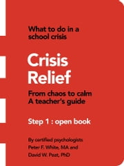 Crisis Relief - From Chaos to Calm a Teacher's Guide ebook by Peter F. White MA, David W. Peat PhD