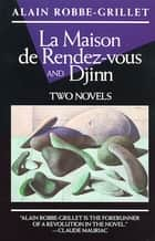 La Maison de Rendez-Vous and Djinn - Two Novels ebook by Alain Robbe-Grillet, Richard Howard, Yvone Lenard,...