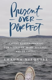 Present Over Perfect - Leaving Behind Frantic for a Simpler, More Soulful Way of Living ebook by Shauna Niequist,Brown