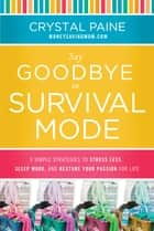 Say Goodbye to Survival Mode - 9 Simple Strategies to Stress Less, Sleep More, and Restore Your Passion for Life ebook by Crystal Paine