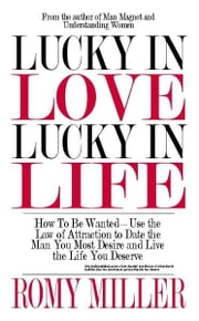 Lucky In Love, Lucky In Life: How To Be WantedUse the Law of Attraction to Date the Man You Most Desire and Live the Life You Deserve ebook by Romy Miller
