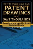 How to Make Your Own Patent Drawing and Save Thousands - Everything You Need to Know Explained Simply ebook by Jack Koller