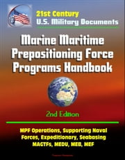 21st Century Military Documents: Marine Maritime Prepositioning Force Programs Handbook - 2d Edition - MPF Operations, Supporting Naval Forces, Expeditionary, Seabasing, MAGTFs, MEDU, MEB, MEF ebook by Progressive Management