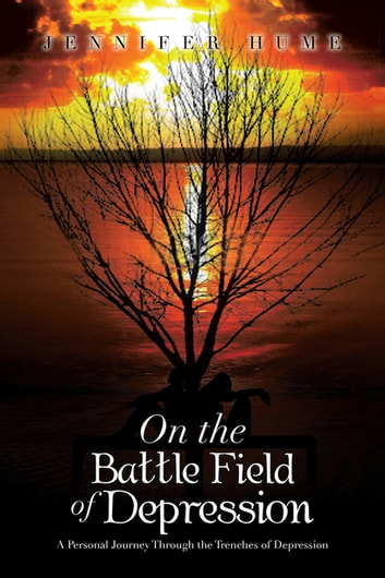 On the Battle Field of Depression - A Personal Journey Through the Trenches of Depression eBook by Jennifer Hume