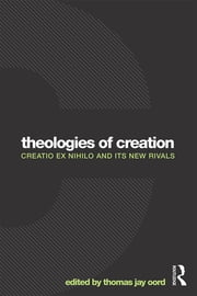 Theologies of Creation - Creatio Ex Nihilo and Its New Rivals ebook by Thomas Jay Oord