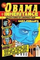 The Obama Inheritance - Fifteen Stories of Conspiracy Noir ebook by Gary Phillips