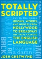 Totally Scripted - Idioms, Words, and Quotes from Hollywood to Broadway that have changed the English language ebook by Josh Chetwynd