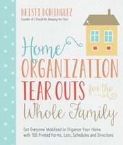 Home Organization Tear Outs for the Whole Family - Get Everyone Mobilized to Organize Your Home with 100 Printed Forms, Lists, Schedules and Directions ebook by Kristi Dominguez