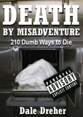 Death By Misadventure: 210 Dumb Ways To Die ebook by Dale Dreher