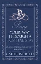 Pray Your Way through a Hospital Stay ebook by Catherine Reed