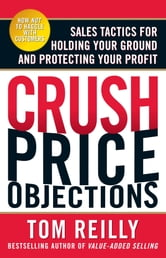 Crush Price Objections: Sales Tactics for Holding Your Ground and Protecting Your Profit ebook by Tom ReillyTom Reilly