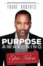 Purpose Awakening - Discover the Epic Idea that Motivated Your Birth ebook by Touré Roberts