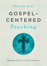 Gospel-Centered Teaching - Showing Christ in All the Scripture ebook by Trevin Wax