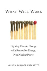 What Will Work - Fighting Climate Change with Renewable Energy, Not Nuclear Power ebook by Kristin Shrader-Frechette