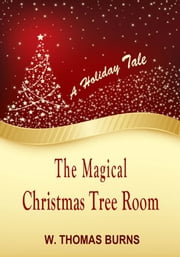 A Holiday Tale, The Magical Christmas Tree Room ebook by W. Thomas Burns