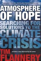 Atmosphere of Hope - Searching for Solutions to the Climate Crisis ebook by Tim Flannery