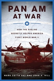 Pan Am at War - How the Airline Secretly Helped America Fight World War II eBook by Mark Cotta Vaz, John H. Hill