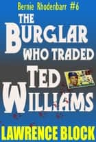 The Burglar Who Traded Ted Williams ebook by Lawrence Block