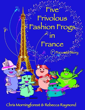 Five Frivolous Fashion Frogs in France - F Focused Story ebook by Chris Morningforest,Rebecca Raymond