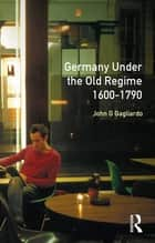 Germany under the Old Regime 1600-1790 ebook by John G. Gagliardo