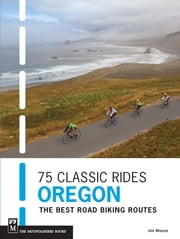 75 Classic Rides Oregon - The Best Road Biking Routes ebook by Jim Moore