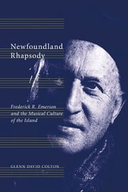 Newfoundland Rhapsody - Frederick R. Emerson and the Musical Culture of the Island ebook by Glenn David Colton