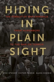 Hiding in Plain Sight - The Pursuit of War Criminals from Nuremberg to the War on Terror ebook by Eric Stover,Victor Peskin,Alexa Koenig